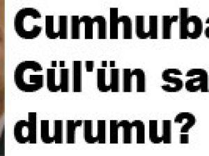 Cumhurbaşkanı Gül'ün sağlık durumu?