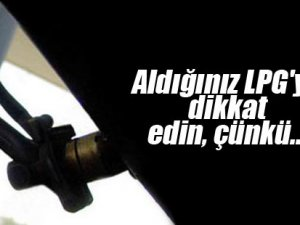 ALDIĞINIZ LPG'YE DİKKAT
