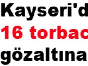 Kayseri'de 16 torbacı gözaltına alındı
