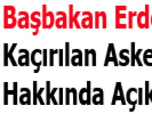 Başbakan Erdoğan'dan Kaçırılan Askerler Hakkında Açıklama