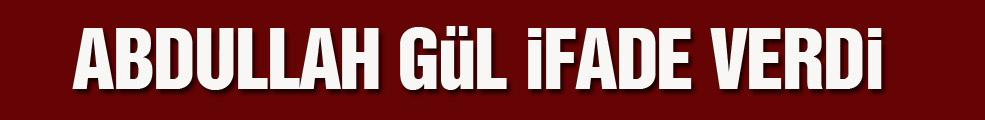 Cumhurbaşkanı Abdullah Gül ifade verdi