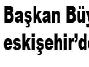 Başkan Büyükkılıç eskişehir'de
