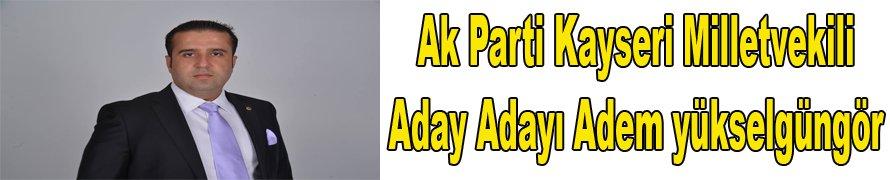 Ak Parti Kayseri Milletvekili Aday Adayı adem Yükselgüngör