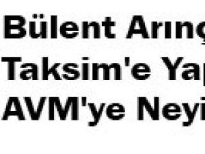 Bülent Arınç'ın Taksim'e Yapılacak AVM'ye Neyi Ortak?