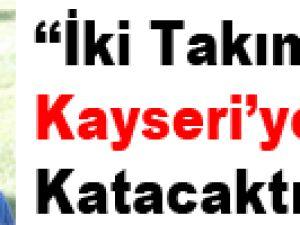 """""""İKİ TAKIM KAYSERİ'YE GÜÇ KATACAKTIR"""""""