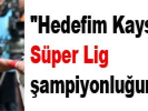 """""""Hedefim Kayserispor'u Süper Lig şampiyonluğuna taşımak"""""""