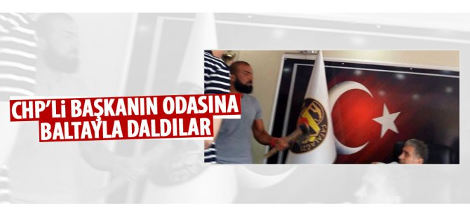 CHP'Lİ BAŞKANIN ODASINA BALTAYLA DALDILAR