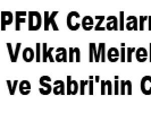 PFDK Cezaları Açıkladı İşte Volkan Meireles ve Sabri'nin Cezası