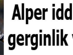 Alper iddiaları gerginlik yarattı
