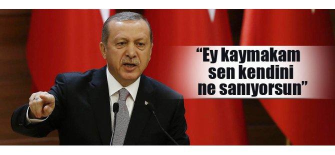 Cumhurbaşkanı Erdoğan: Ey kaymakam sen kendini ne sanıyorsun