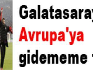 Galatasaray'da Avrupa'ya gidememe tehlikesi!