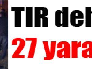 TIR dehşeti: 27 yaralı